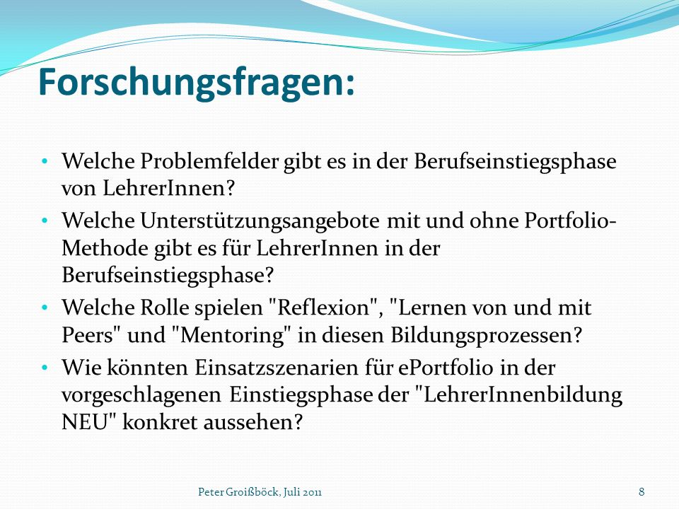 Forschungsfragen: Peter Groißböck, Juli 20118 Welche Problemfelder gibt es in der Berufseinstiegsphase von LehrerInnen? Welche Unterstützungsangebote