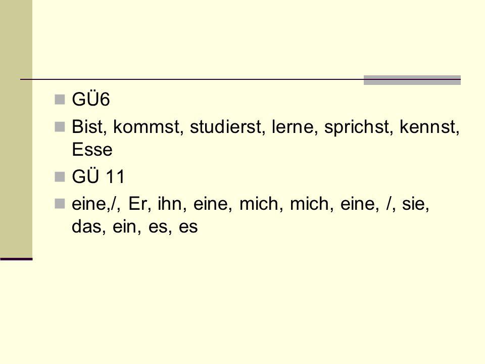 GÜ6 Bist, kommst, studierst, lerne, sprichst, kennst, Esse GÜ 11 eine,/, Er, ihn, eine, mich, mich, eine, /, sie, das, ein, es, es