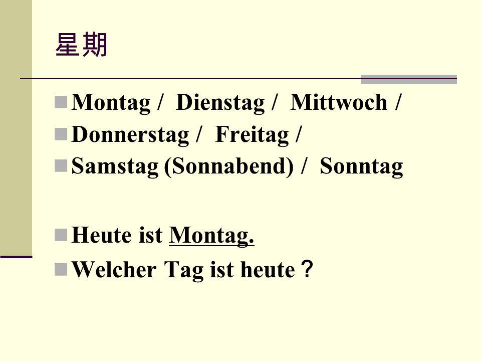 星期 Montag / Dienstag / Mittwoch / Donnerstag / Freitag / Samstag (Sonnabend) / Sonntag Heute ist Montag.
