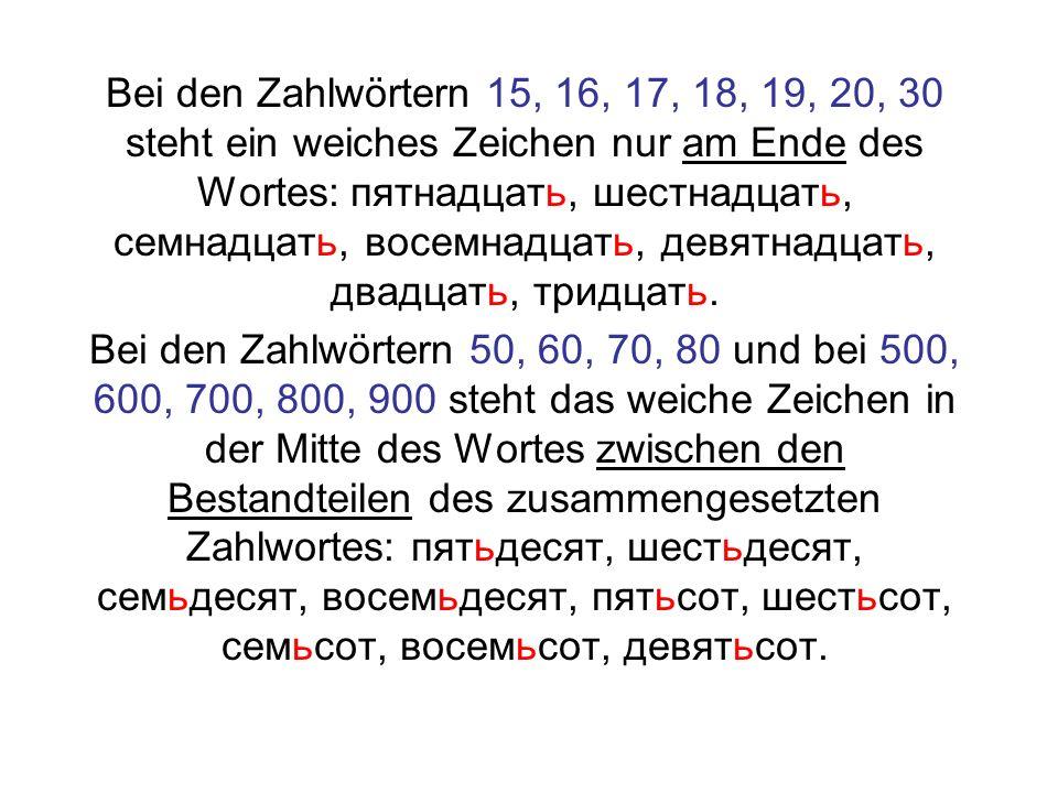 Bei den Zahlwörtern 15, 16, 17, 18, 19, 20, 30 steht ein weiches Zeichen nur am Ende des Wortes: пятнадцать, шестнадцать, семнадцать, восемнадцать, девятнадцать, двадцать, тридцать.