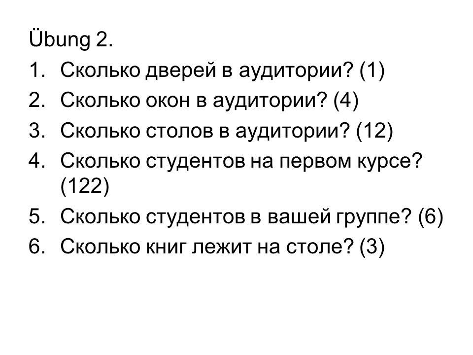 Übung 2. 1.Сколько дверей в аудитории? (1) 2.Сколько окон в аудитории? (4) 3.Сколько столов в аудитории? (12) 4.Сколько студентов на первом курсе? (12