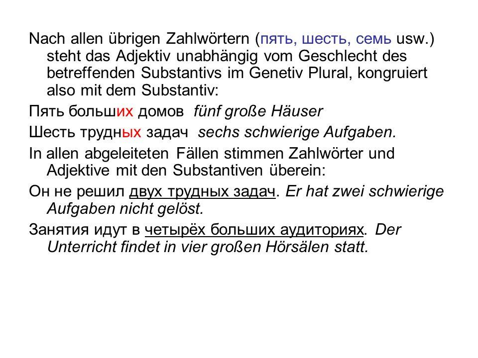 Nach allen übrigen Zahlwörtern (пять, шесть, семь usw.) steht das Adjektiv unabhängig vom Geschlecht des betreffenden Substantivs im Genetiv Plural, k