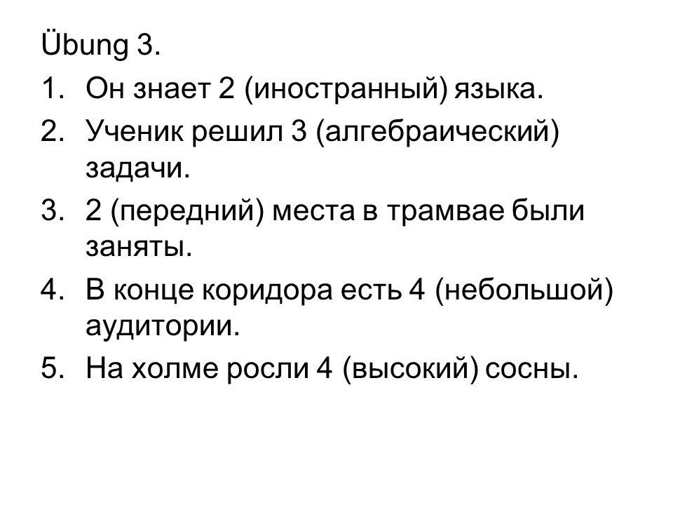 Übung 3. 1.Он знает 2 (иностранный) языка. 2.Ученик решил 3 (алгебраический) задачи. 3.2 (передний) места в трамвае были заняты. 4.В конце коридора ес