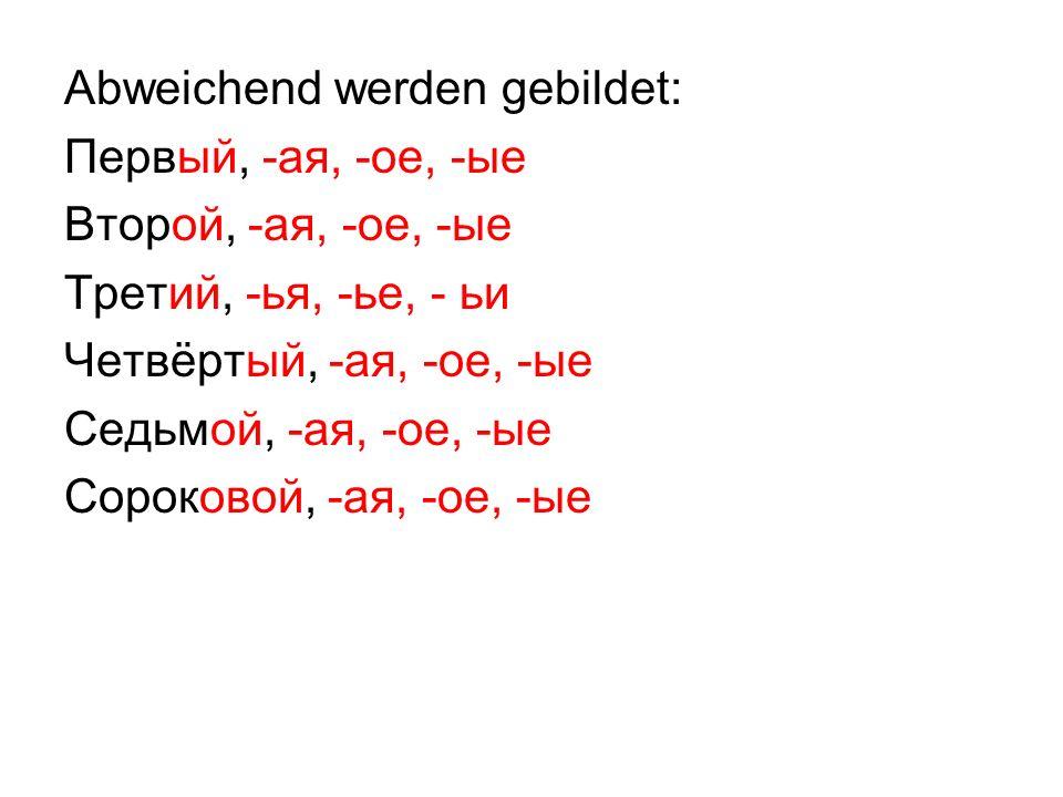 Abweichend werden gebildet: Первый, -ая, -ое, -ые Второй, -ая, -ое, -ые Третий, -ья, -ье, - ьи Четвёртый, -ая, -ое, -ые Седьмой, -ая, -ое, -ые Сороковой, -ая, -ое, -ые