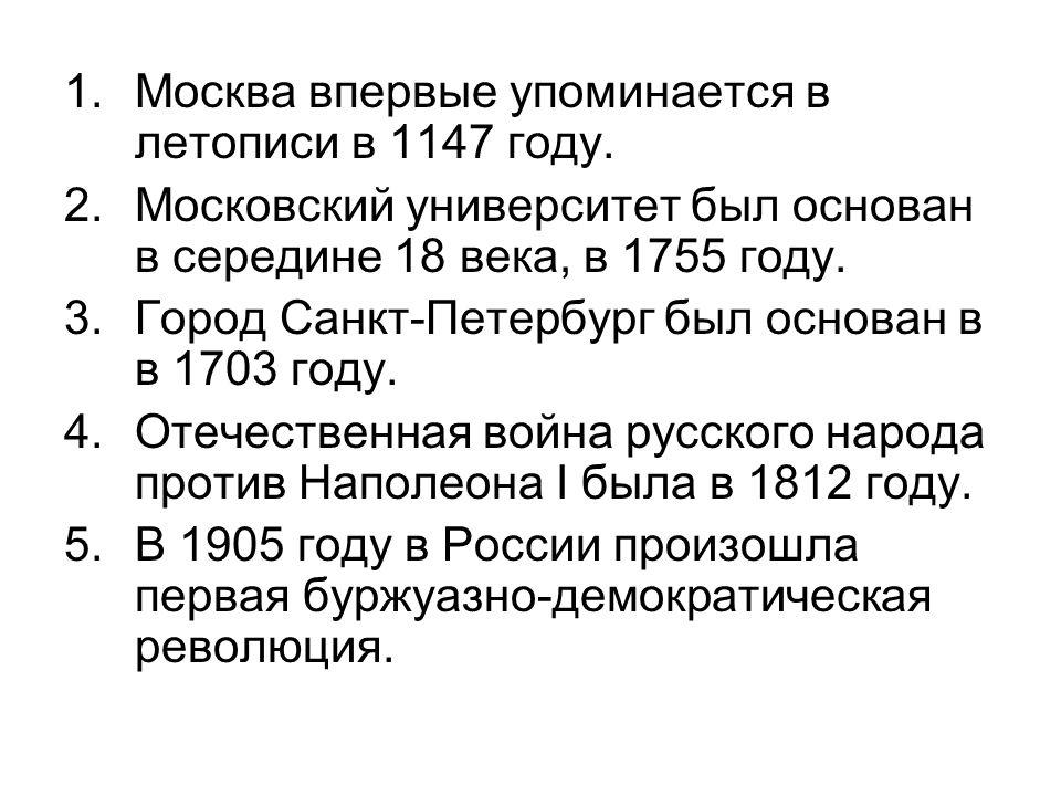 1.Москва впервые упоминается в летописи в 1147 году. 2.Московский университет был основан в середине 18 века, в 1755 году. 3.Город Санкт-Петербург был