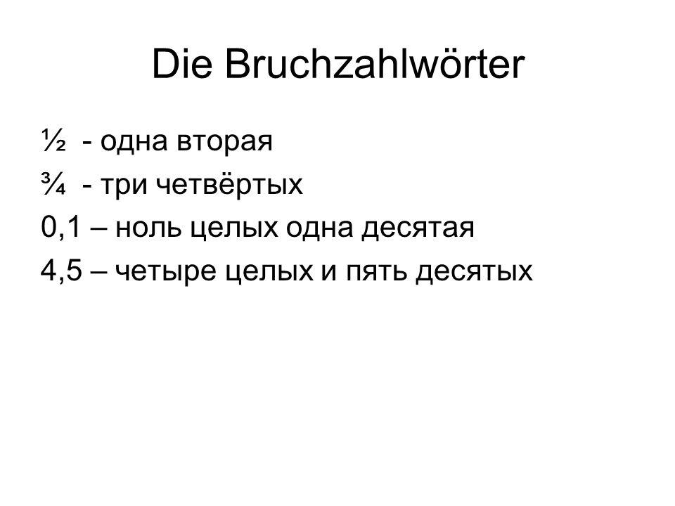 Die Bruchzahlwörter ½ - одна вторая ¾ - три четвёртых 0,1 – ноль целых одна десятая 4,5 – четыре целых и пять десятых