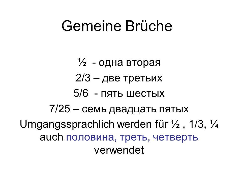 Gemeine Brüche ½ - одна вторая 2/3 – две третьих 5/6 - пять шестых 7/25 – семь двадцать пятых Umgangssprachlich werden für ½, 1/3, ¼ auch половина, треть, четверть verwendet