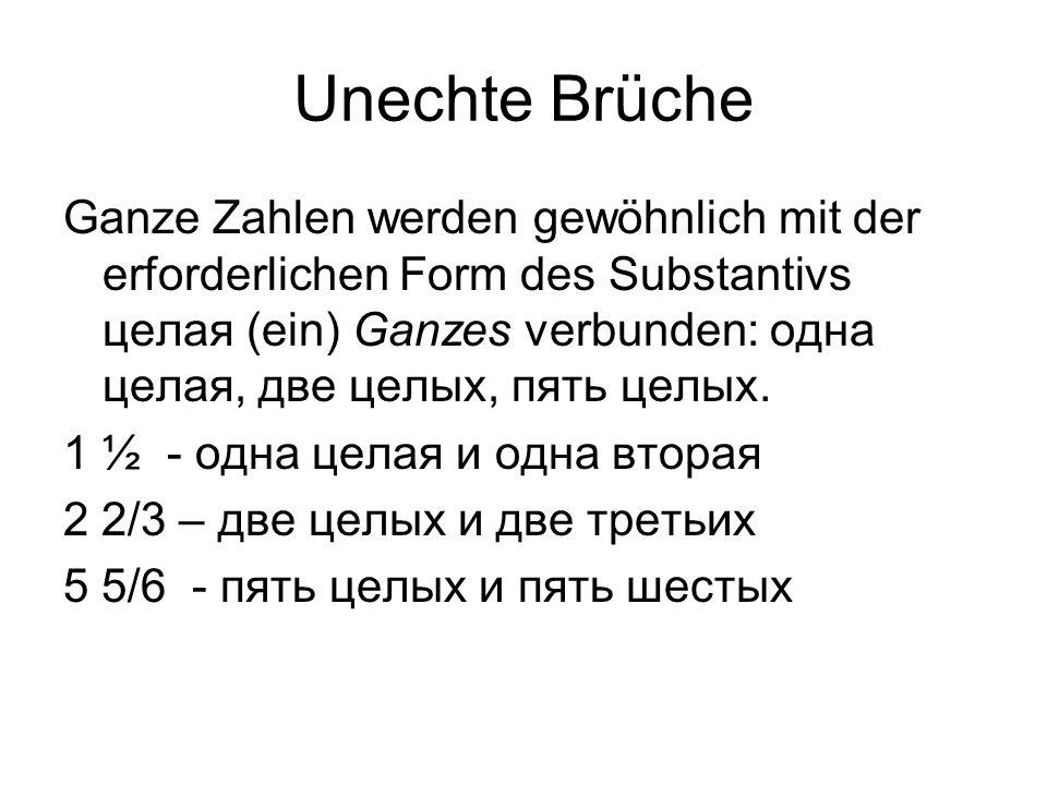 Unechte Brüche Ganze Zahlen werden gewöhnlich mit der erforderlichen Form des Substantivs целая (ein) Ganzes verbunden: одна целая, две целых, пять це