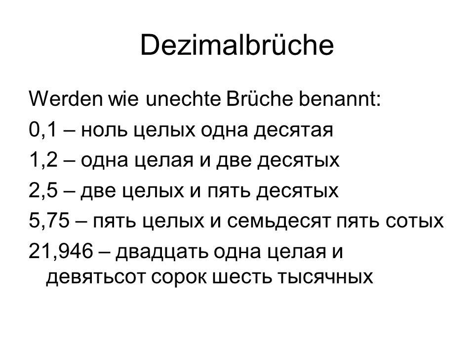 Dezimalbrüche Werden wie unechte Brüche benannt: 0,1 – ноль целых одна десятая 1,2 – одна целая и две десятых 2,5 – две целых и пять десятых 5,75 – пять целых и семьдесят пять сотых 21,946 – двадцать одна целая и девятьсот сорок шесть тысячных
