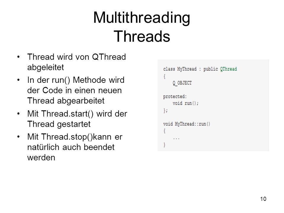 10 Multithreading Threads Thread wird von QThread abgeleitet In der run() Methode wird der Code in einen neuen Thread abgearbeitet Mit Thread.start() wird der Thread gestartet Mit Thread.stop()kann er natürlich auch beendet werden