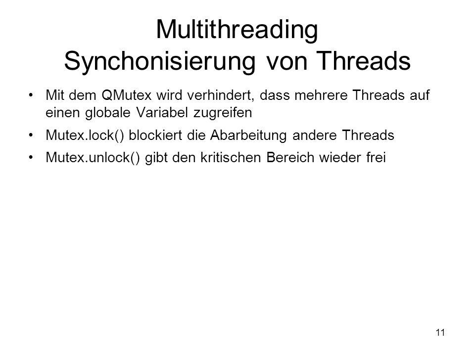 11 Multithreading Synchonisierung von Threads Mit dem QMutex wird verhindert, dass mehrere Threads auf einen globale Variabel zugreifen Mutex.lock() blockiert die Abarbeitung andere Threads Mutex.unlock() gibt den kritischen Bereich wieder frei