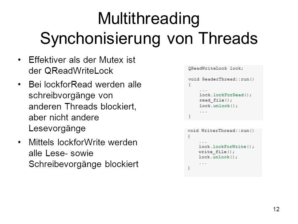 12 Multithreading Synchonisierung von Threads Effektiver als der Mutex ist der QReadWriteLock Bei lockforRead werden alle schreibvorgänge von anderen Threads blockiert, aber nicht andere Lesevorgänge Mittels lockforWrite werden alle Lese- sowie Schreibevorgänge blockiert