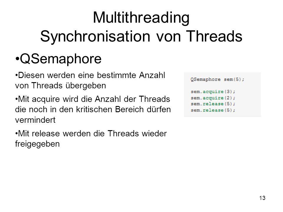 13 Multithreading Synchronisation von Threads QSemaphore Diesen werden eine bestimmte Anzahl von Threads übergeben Mit acquire wird die Anzahl der Threads die noch in den kritischen Bereich dürfen vermindert Mit release werden die Threads wieder freigegeben