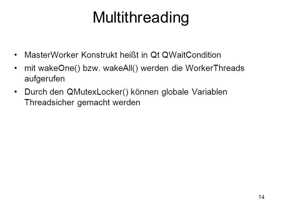 14 Multithreading MasterWorker Konstrukt heißt in Qt QWaitCondition mit wakeOne() bzw. wakeAll() werden die WorkerThreads aufgerufen Durch den QMutexL