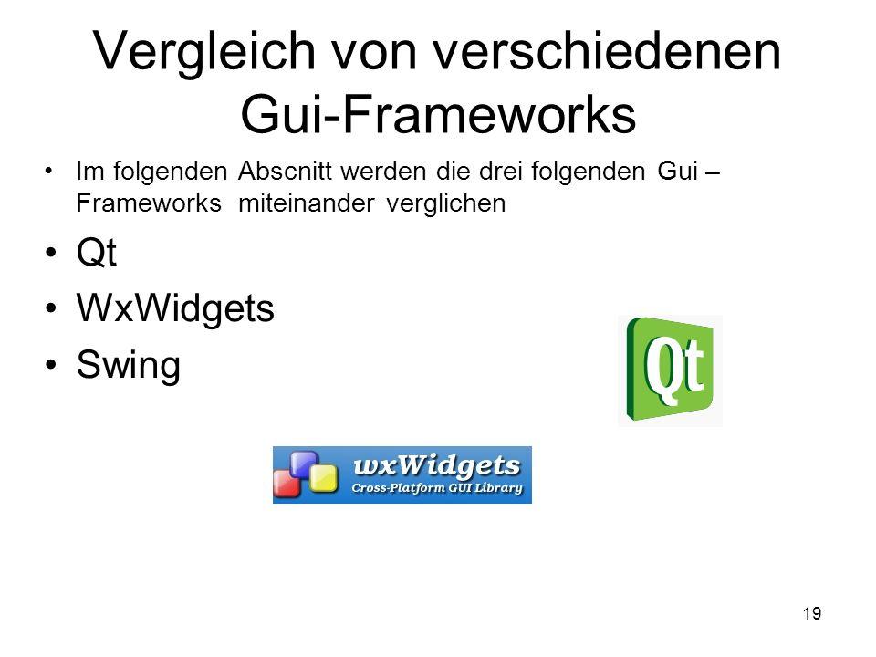 19 Vergleich von verschiedenen Gui-Frameworks Im folgenden Abscnitt werden die drei folgenden Gui – Frameworks miteinander verglichen Qt WxWidgets Swing