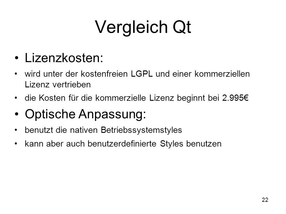 22 Vergleich Qt Lizenzkosten: wird unter der kostenfreien LGPL und einer kommerziellen Lizenz vertrieben die Kosten für die kommerzielle Lizenz beginnt bei 2.995€ Optische Anpassung: benutzt die nativen Betriebssystemstyles kann aber auch benutzerdefinierte Styles benutzen