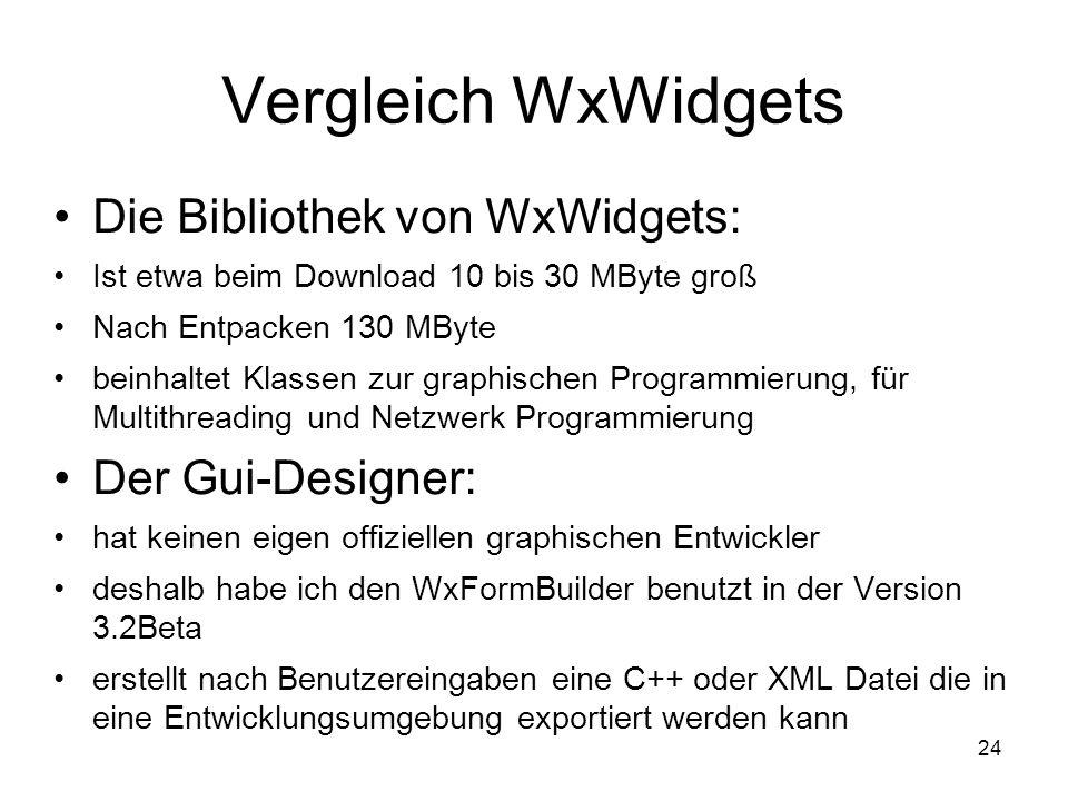 24 Vergleich WxWidgets Die Bibliothek von WxWidgets: Ist etwa beim Download 10 bis 30 MByte groß Nach Entpacken 130 MByte beinhaltet Klassen zur graphischen Programmierung, für Multithreading und Netzwerk Programmierung Der Gui-Designer: hat keinen eigen offiziellen graphischen Entwickler deshalb habe ich den WxFormBuilder benutzt in der Version 3.2Beta erstellt nach Benutzereingaben eine C++ oder XML Datei die in eine Entwicklungsumgebung exportiert werden kann