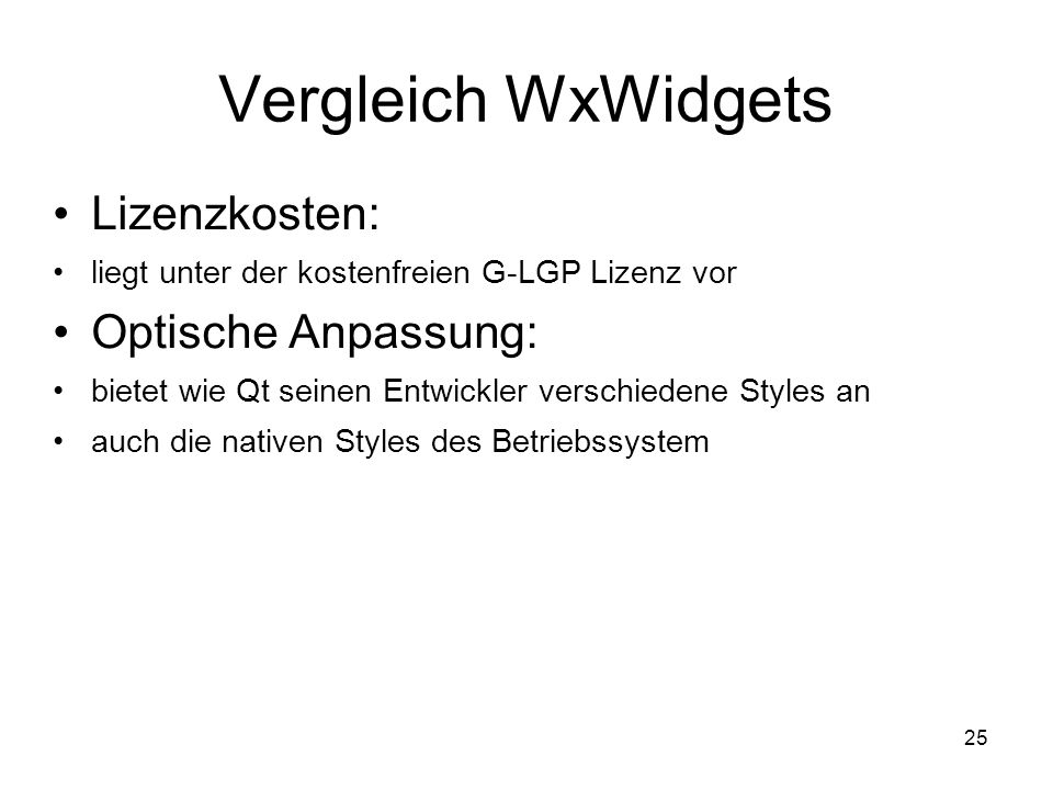 25 Vergleich WxWidgets Lizenzkosten: liegt unter der kostenfreien G-LGP Lizenz vor Optische Anpassung: bietet wie Qt seinen Entwickler verschiedene Styles an auch die nativen Styles des Betriebssystem