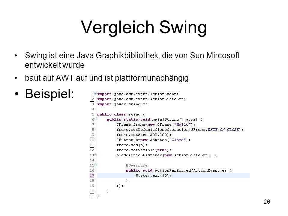 26 Vergleich Swing Swing ist eine Java Graphikbibliothek, die von Sun Mircosoft entwickelt wurde baut auf AWT auf und ist plattformunabhängig Beispiel: