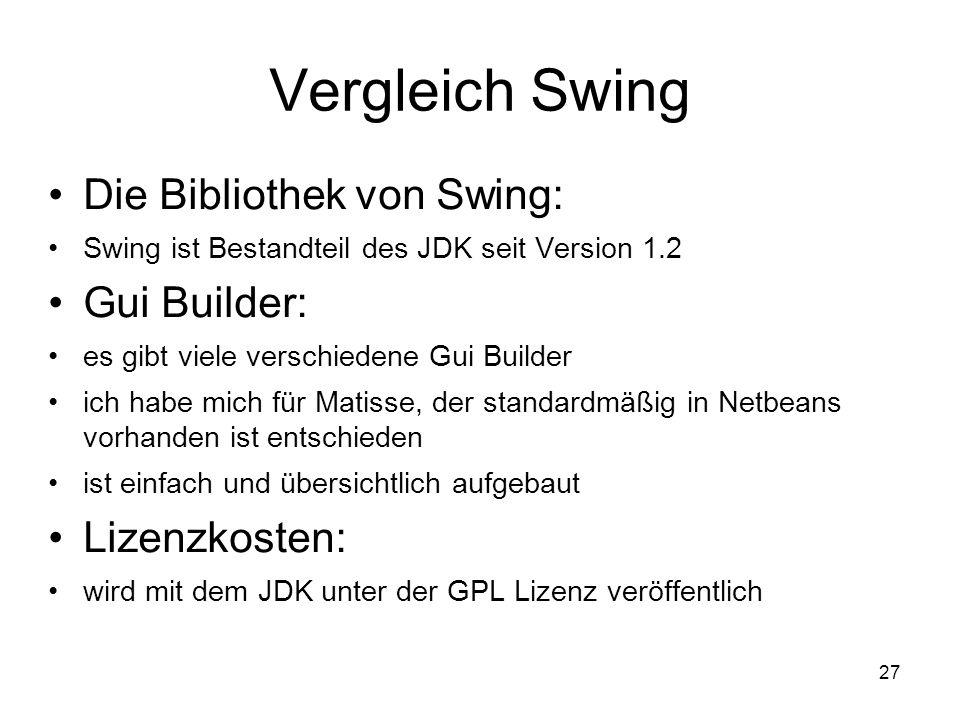 27 Vergleich Swing Die Bibliothek von Swing: Swing ist Bestandteil des JDK seit Version 1.2 Gui Builder: es gibt viele verschiedene Gui Builder ich habe mich für Matisse, der standardmäßig in Netbeans vorhanden ist entschieden ist einfach und übersichtlich aufgebaut Lizenzkosten: wird mit dem JDK unter der GPL Lizenz veröffentlich