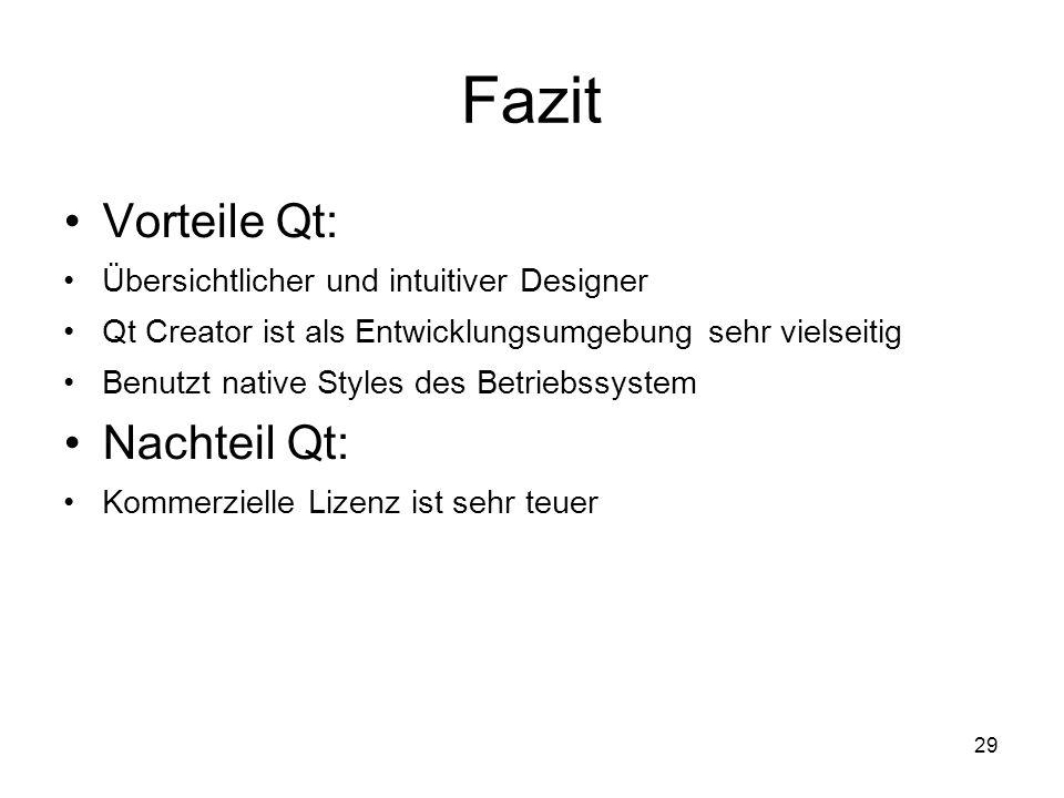 29 Fazit Vorteile Qt: Übersichtlicher und intuitiver Designer Qt Creator ist als Entwicklungsumgebung sehr vielseitig Benutzt native Styles des Betriebssystem Nachteil Qt: Kommerzielle Lizenz ist sehr teuer