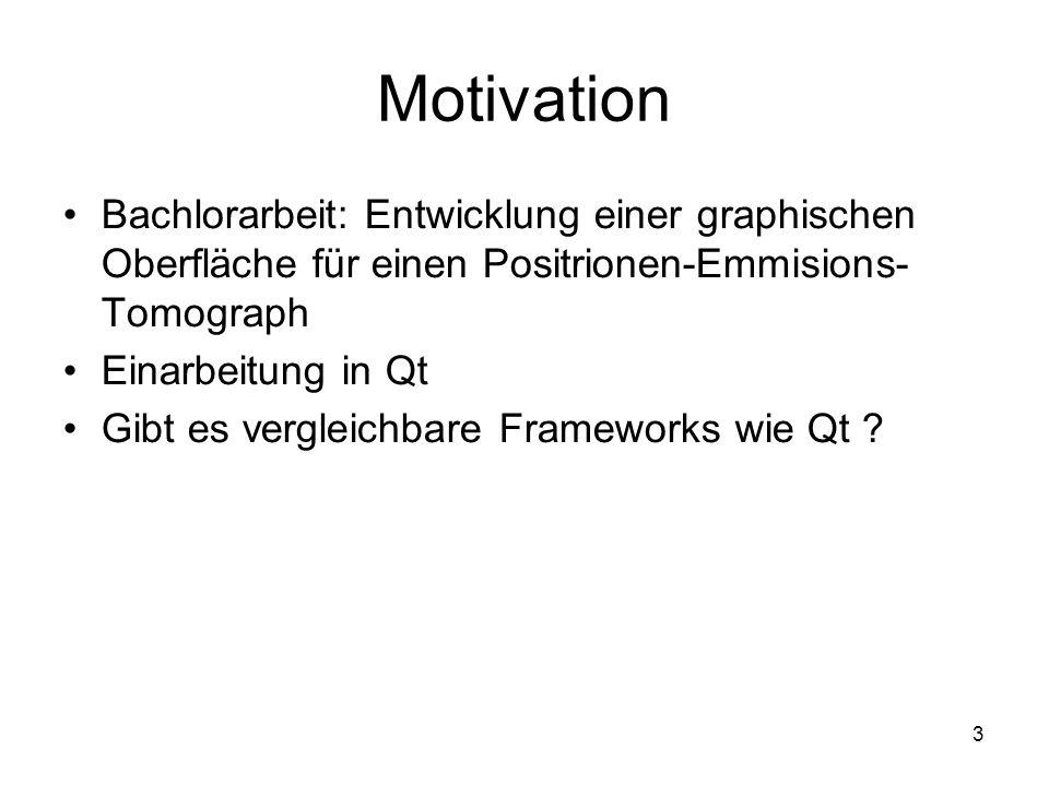 3 Motivation Bachlorarbeit: Entwicklung einer graphischen Oberfläche für einen Positrionen-Emmisions- Tomograph Einarbeitung in Qt Gibt es vergleichbare Frameworks wie Qt