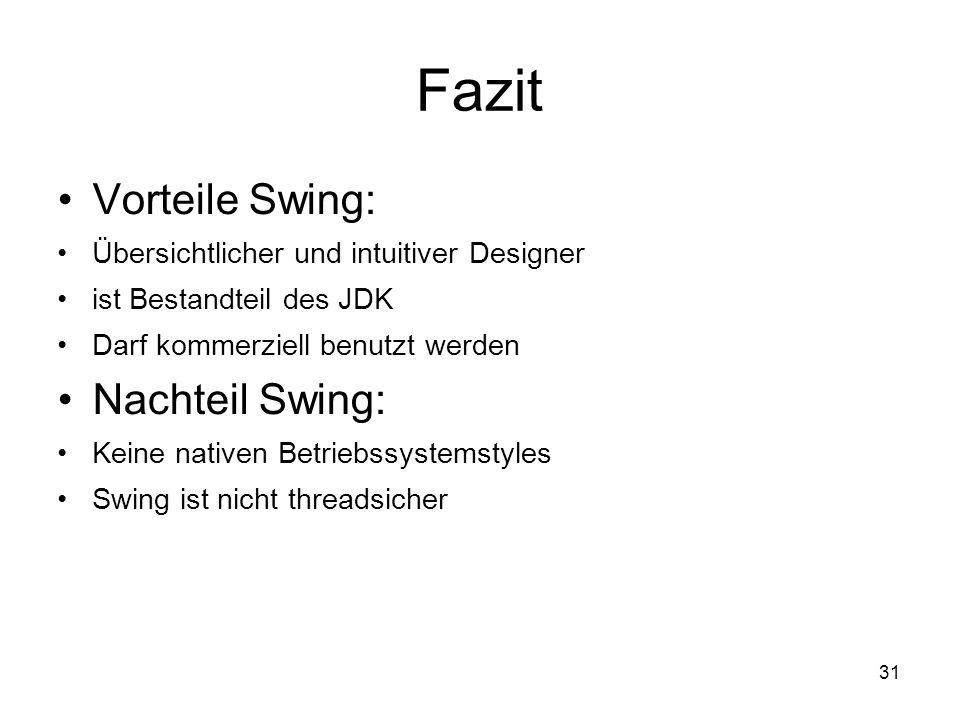 31 Fazit Vorteile Swing: Übersichtlicher und intuitiver Designer ist Bestandteil des JDK Darf kommerziell benutzt werden Nachteil Swing: Keine nativen Betriebssystemstyles Swing ist nicht threadsicher