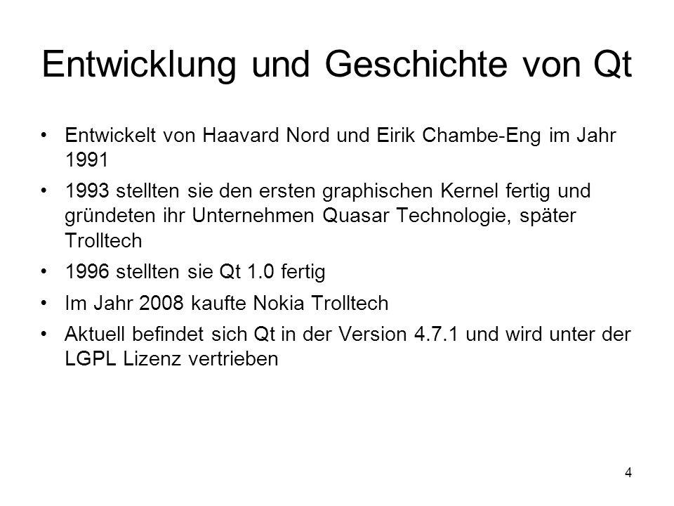 4 Entwicklung und Geschichte von Qt Entwickelt von Haavard Nord und Eirik Chambe-Eng im Jahr 1991 1993 stellten sie den ersten graphischen Kernel fertig und gründeten ihr Unternehmen Quasar Technologie, später Trolltech 1996 stellten sie Qt 1.0 fertig Im Jahr 2008 kaufte Nokia Trolltech Aktuell befindet sich Qt in der Version 4.7.1 und wird unter der LGPL Lizenz vertrieben
