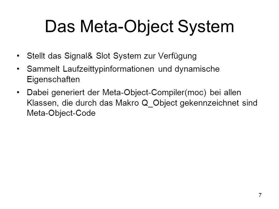 7 Das Meta-Object System Stellt das Signal& Slot System zur Verfügung Sammelt Laufzeittypinformationen und dynamische Eigenschaften Dabei generiert der Meta-Object-Compiler(moc) bei allen Klassen, die durch das Makro Q_Object gekennzeichnet sind Meta-Object-Code