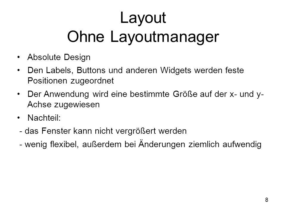8 Layout Ohne Layoutmanager Absolute Design Den Labels, Buttons und anderen Widgets werden feste Positionen zugeordnet Der Anwendung wird eine bestimmte Größe auf der x- und y- Achse zugewiesen Nachteil: - das Fenster kann nicht vergrößert werden - wenig flexibel, außerdem bei Änderungen ziemlich aufwendig