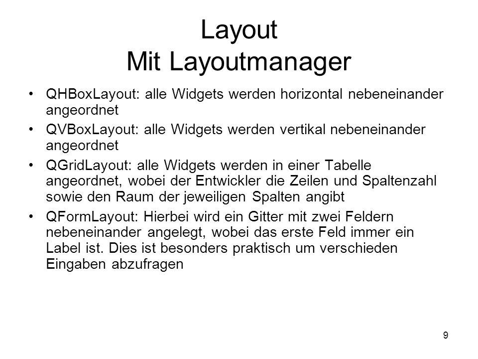 9 Layout Mit Layoutmanager QHBoxLayout: alle Widgets werden horizontal nebeneinander angeordnet QVBoxLayout: alle Widgets werden vertikal nebeneinander angeordnet QGridLayout: alle Widgets werden in einer Tabelle angeordnet, wobei der Entwickler die Zeilen und Spaltenzahl sowie den Raum der jeweiligen Spalten angibt QFormLayout: Hierbei wird ein Gitter mit zwei Feldern nebeneinander angelegt, wobei das erste Feld immer ein Label ist.