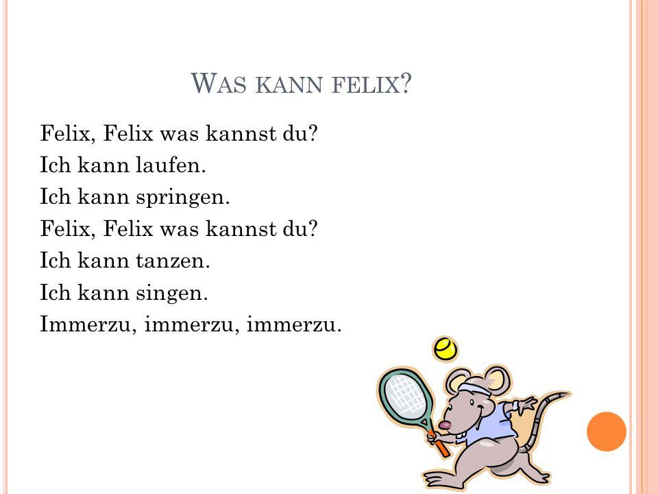 W AS KANN FELIX ? Felix, Felix was kannst du? Ich kann laufen. Ich kann springen. Felix, Felix was kannst du? Ich kann tanzen. Ich kann singen. Immerz