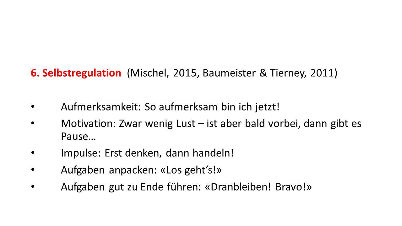 6. Selbstregulation (Mischel, 2015, Baumeister & Tierney, 2011) Aufmerksamkeit: So aufmerksam bin ich jetzt! Motivation: Zwar wenig Lust – ist aber ba
