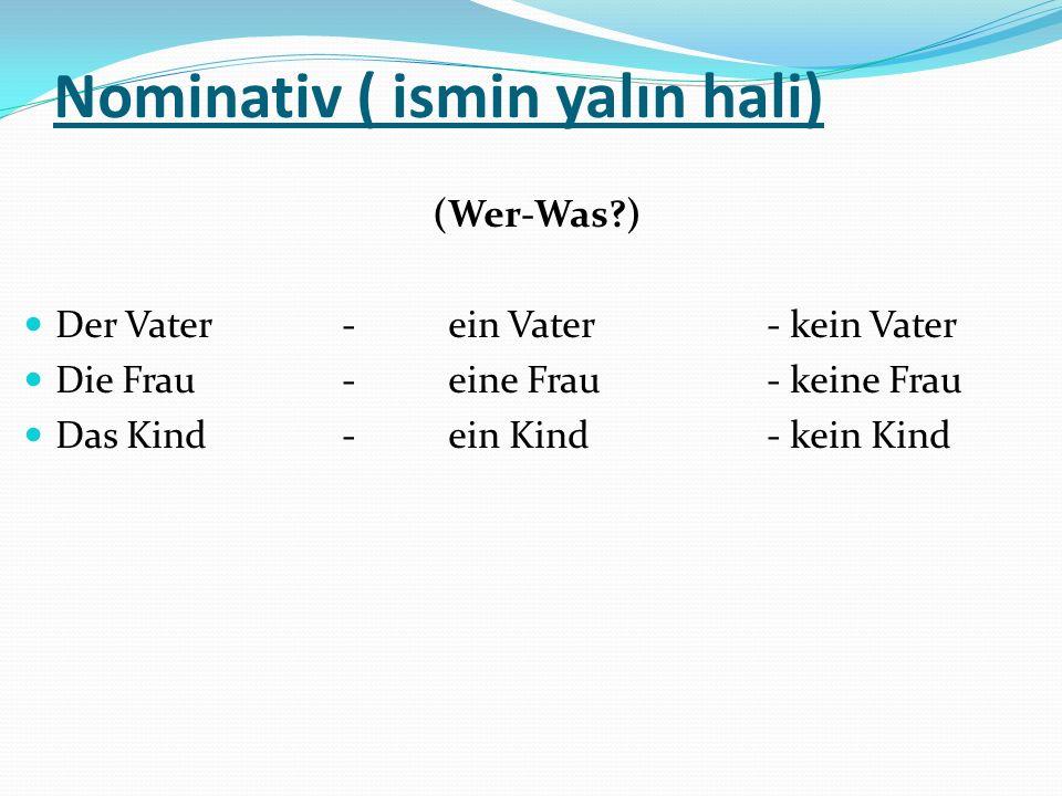 Akkusativ ( ismin –i hali) (Wen-Was ?) Den Vater- einen Vater- keinen Vater Die Frau- eine Frau- keine Frau Das Kind- ein Kind- kein Kind