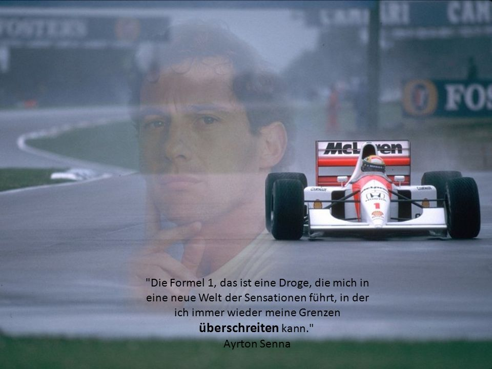 Die Formel 1, das ist eine Droge, die mich in eine neue Welt der Sensationen führt, in der ich immer wieder meine Grenzen überschreiten kann. Ayrton Senna