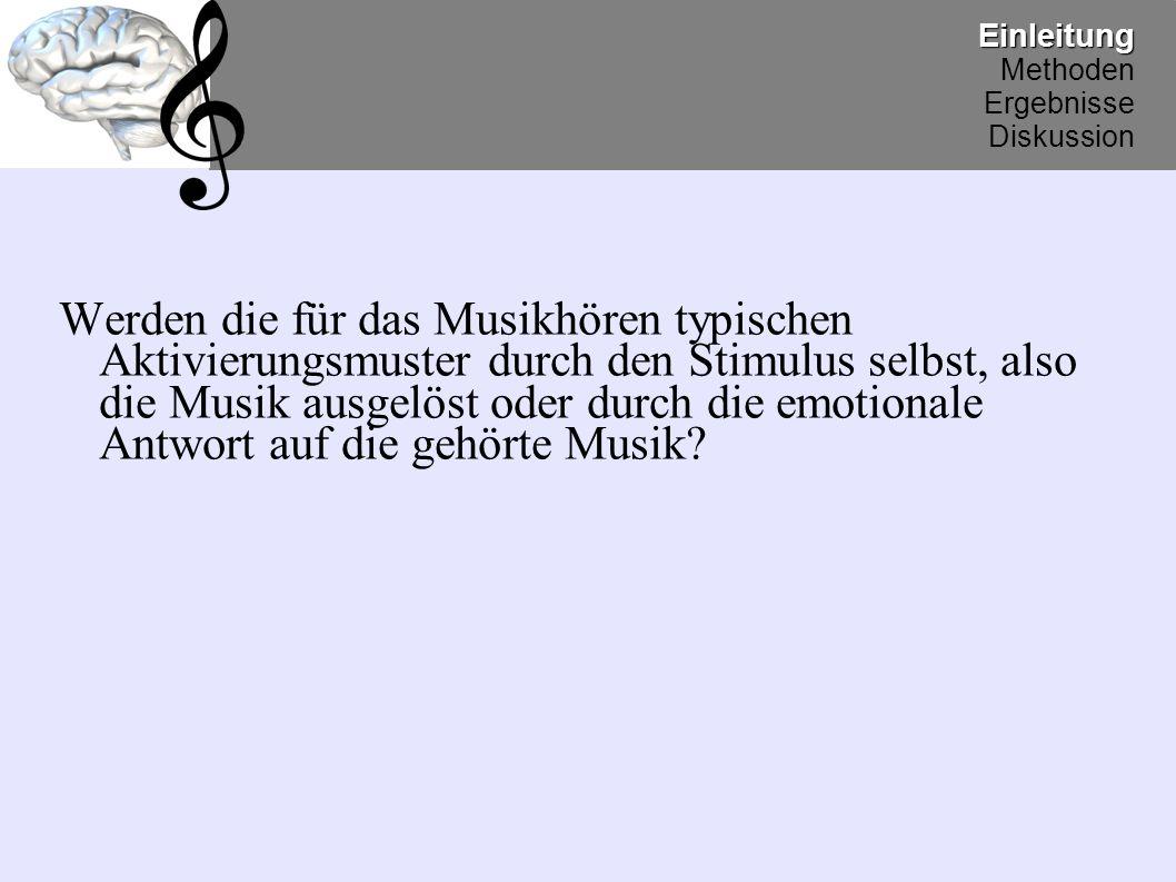 Werden die für das Musikhören typischen Aktivierungsmuster durch den Stimulus selbst, also die Musik ausgelöst oder durch die emotionale Antwort auf die gehörte Musik?Einleitung Methoden Ergebnisse Diskussion
