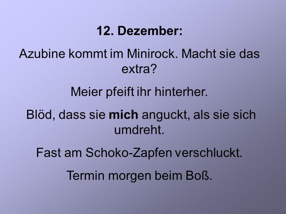 12. Dezember: Azubine kommt im Minirock. Macht sie das extra.