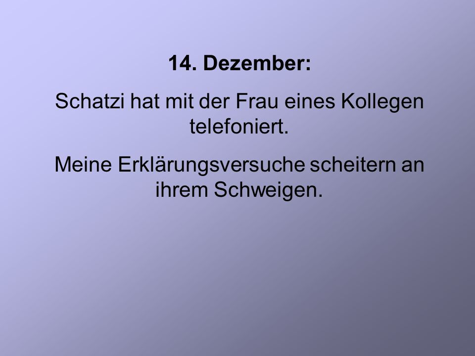 14. Dezember: Schatzi hat mit der Frau eines Kollegen telefoniert.