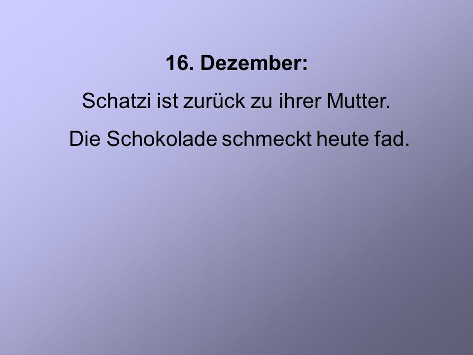 16. Dezember: Schatzi ist zurück zu ihrer Mutter. Die Schokolade schmeckt heute fad.