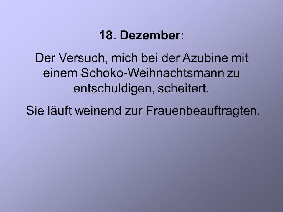 18. Dezember: Der Versuch, mich bei der Azubine mit einem Schoko-Weihnachtsmann zu entschuldigen, scheitert. Sie läuft weinend zur Frauenbeauftragten.