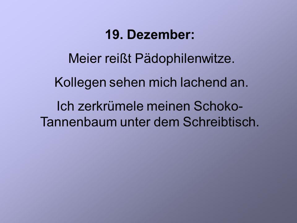 19. Dezember: Meier reißt Pädophilenwitze. Kollegen sehen mich lachend an.