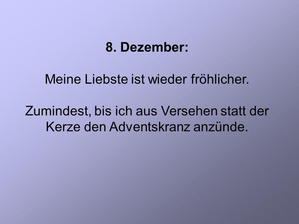 8. Dezember: Meine Liebste ist wieder fröhlicher.