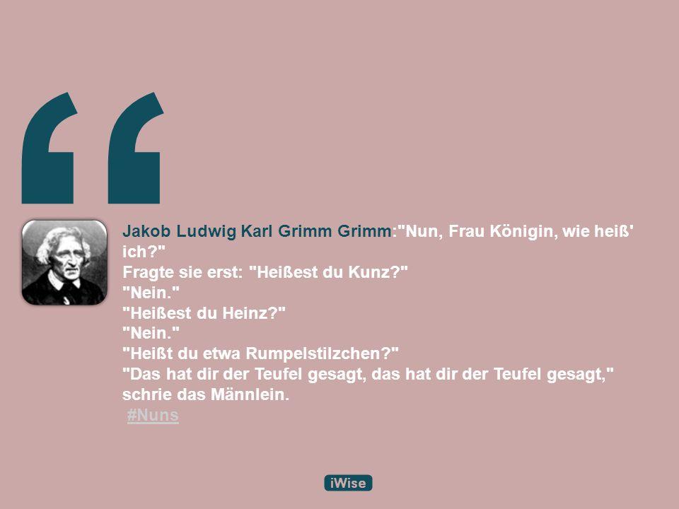 Jakob Ludwig Karl Grimm Grimm: Nun, Frau Königin, wie heiß ich Fragte sie erst: Heißest du Kunz Nein. Heißest du Heinz Nein. Heißt du etwa Rumpelstilzchen Das hat dir der Teufel gesagt, das hat dir der Teufel gesagt, schrie das Männlein.