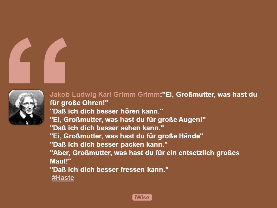 Jakob Ludwig Karl Grimm Grimm: Ei, Großmutter, was hast du für große Ohren! Daß ich dich besser hören kann. Ei, Großmutter, was hast du für große Augen! Daß ich dich besser sehen kann. Ei, Großmutter, was hast du für große Hände Daß ich dich besser packen kann. Aber, Großmutter, was hast du für ein entsetzlich großes Maul! Daß ich dich besser fressen kann. #Haste#Haste
