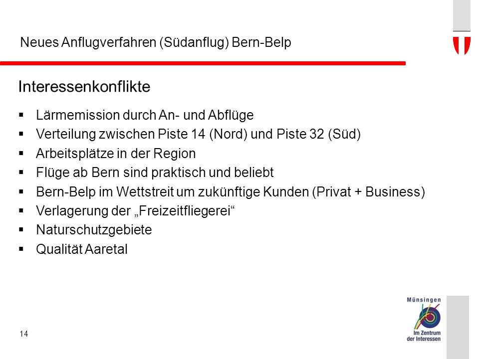 """Neues Anflugverfahren (Südanflug) Bern-Belp Interessenkonflikte  Lärmemission durch An- und Abflüge  Verteilung zwischen Piste 14 (Nord) und Piste 32 (Süd)  Arbeitsplätze in der Region  Flüge ab Bern sind praktisch und beliebt  Bern-Belp im Wettstreit um zukünftige Kunden (Privat + Business)  Verlagerung der """"Freizeitfliegerei  Naturschutzgebiete  Qualität Aaretal 14"""