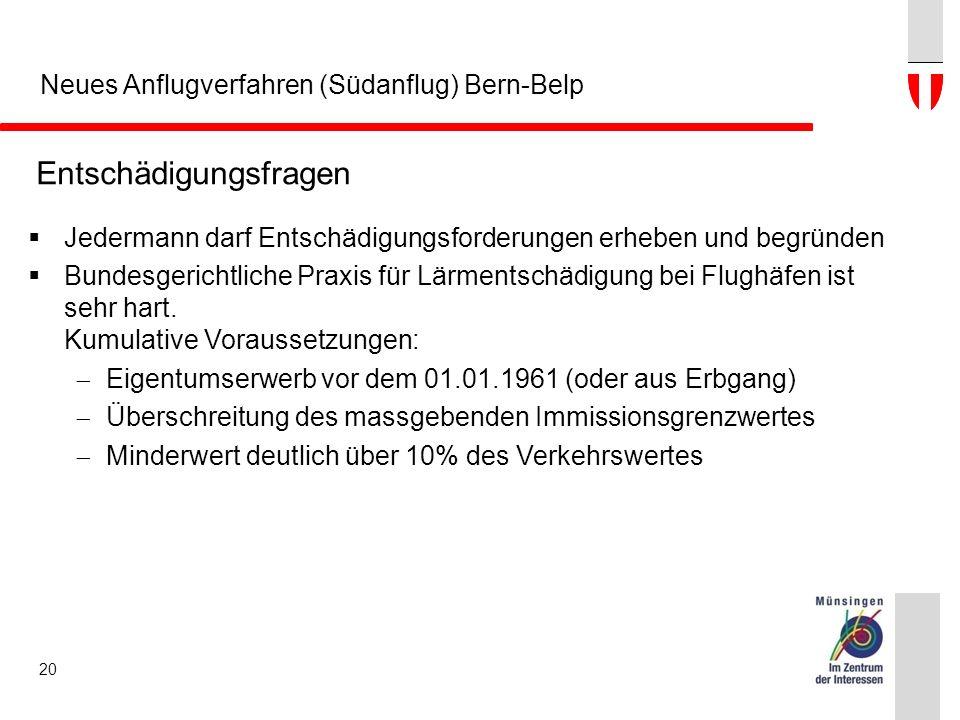 Neues Anflugverfahren (Südanflug) Bern-Belp 20 Entschädigungsfragen  Jedermann darf Entschädigungsforderungen erheben und begründen  Bundesgerichtliche Praxis für Lärmentschädigung bei Flughäfen ist sehr hart.