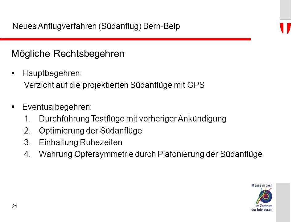 Neues Anflugverfahren (Südanflug) Bern-Belp 21 Mögliche Rechtsbegehren  Hauptbegehren: Verzicht auf die projektierten Südanflüge mit GPS  Eventualbegehren: 1.Durchführung Testflüge mit vorheriger Ankündigung 2.Optimierung der Südanflüge 3.Einhaltung Ruhezeiten 4.Wahrung Opfersymmetrie durch Plafonierung der Südanflüge