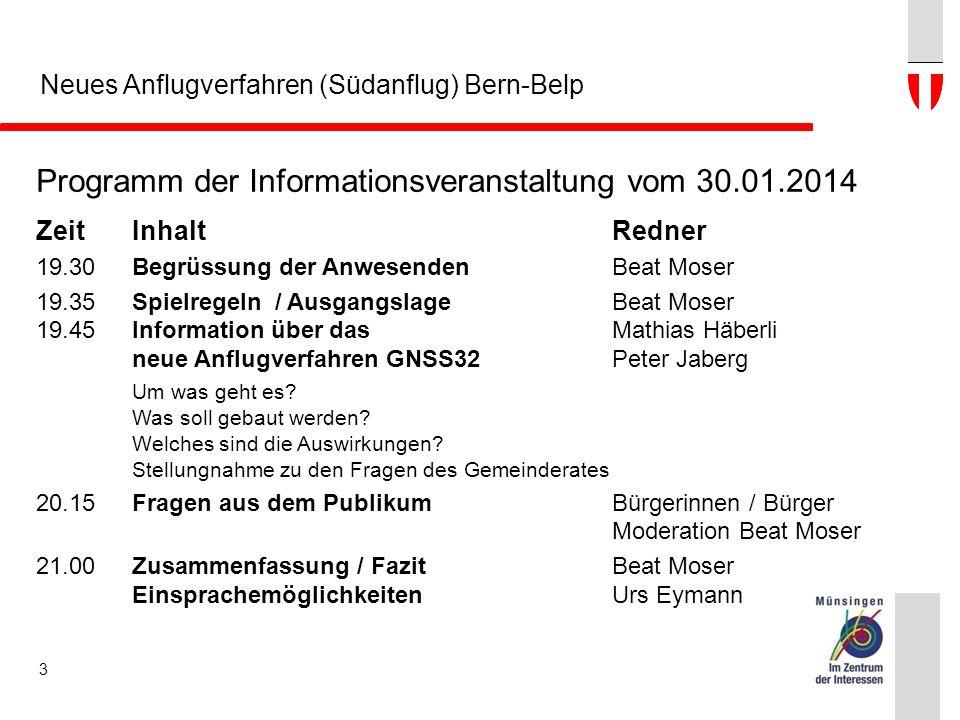 Neues Anflugverfahren (Südanflug) Bern-Belp Programm der Informationsveranstaltung vom 30.01.2014 ZeitInhaltRedner 19.30Begrüssung der AnwesendenBeat Moser 19.35Spielregeln / AusgangslageBeat Moser 19.45Information über das Mathias Häberli neue Anflugverfahren GNSS32Peter Jaberg Um was geht es.