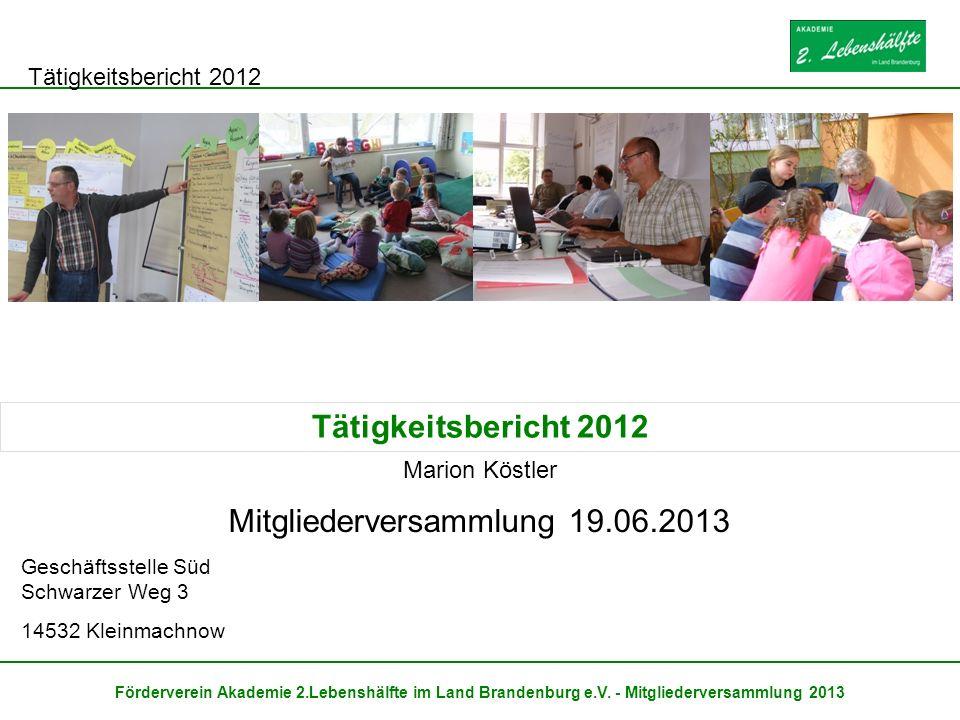 Tätigkeitsbericht 2012 Förderverein Akademie 2.Lebenshälfte im Land Brandenburg e.V. - Mitgliederversammlung 2013 Mitgliederversammlung 19.06.2013 Ges