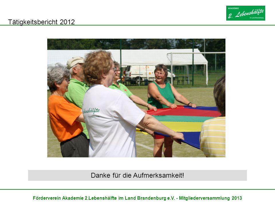 Tätigkeitsbericht 2012 Förderverein Akademie 2.Lebenshälfte im Land Brandenburg e.V. - Mitgliederversammlung 2013 Danke für die Aufmerksamkeit!